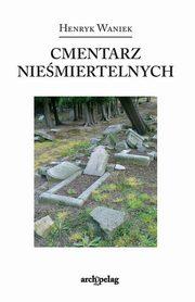 Waniek Henryk - Cmentarz nieśmiertelnych. Kolonia pisarzy i innych takich